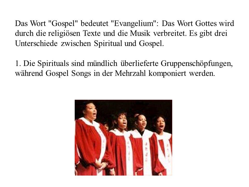 Das Wort Gospel bedeutet Evangelium : Das Wort Gottes wird durch die religiösen Texte und die Musik verbreitet. Es gibt drei Unterschiede zwischen Spiritual und Gospel.