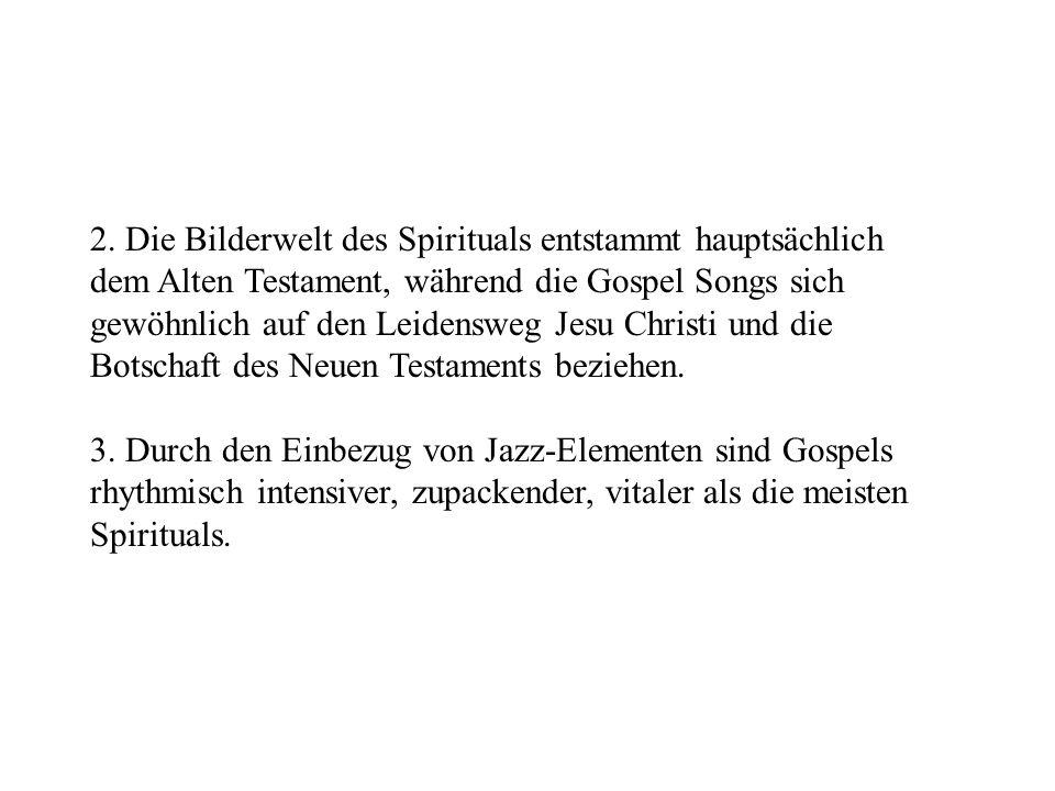 2. Die Bilderwelt des Spirituals entstammt hauptsächlich dem Alten Testament, während die Gospel Songs sich gewöhnlich auf den Leidensweg Jesu Christi und die Botschaft des Neuen Testaments beziehen.