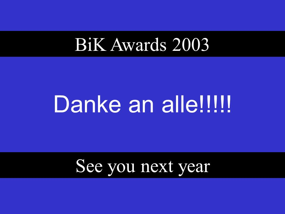 Danke an alle!!!!! BiK Awards 2003 See you next year