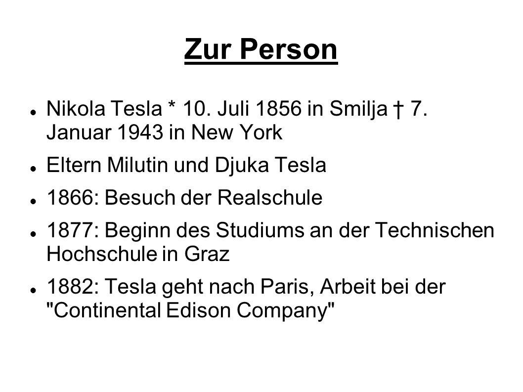 Zur Person Nikola Tesla * 10. Juli 1856 in Smilja † 7. Januar 1943 in New York. Eltern Milutin und Djuka Tesla.