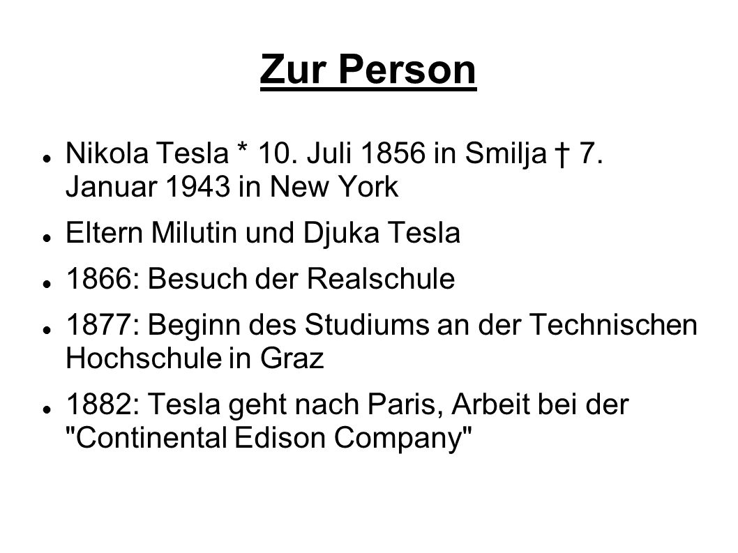 Zur PersonNikola Tesla * 10. Juli 1856 in Smilja † 7. Januar 1943 in New York. Eltern Milutin und Djuka Tesla.