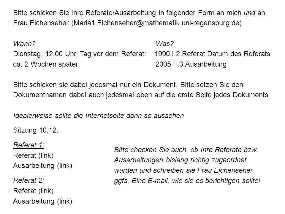 Bitte schicken Sie Ihre Referate/Ausarbeitung in folgender Form an mich und an Frau Eichenseher (Maria1.Eichenseher@mathematik.uni-regensburg.de)