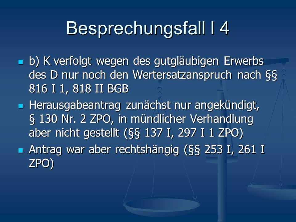 Besprechungsfall I 4 b) K verfolgt wegen des gutgläubigen Erwerbs des D nur noch den Wertersatzanspruch nach §§ 816 I 1, 818 II BGB.
