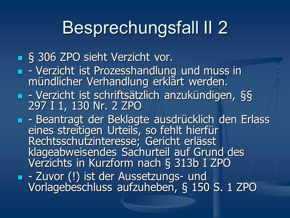 Besprechungsfall II 2 § 306 ZPO sieht Verzicht vor.
