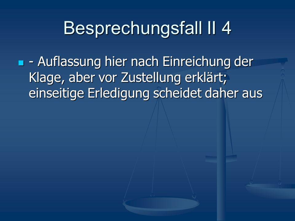 Besprechungsfall II 4 - Auflassung hier nach Einreichung der Klage, aber vor Zustellung erklärt; einseitige Erledigung scheidet daher aus.