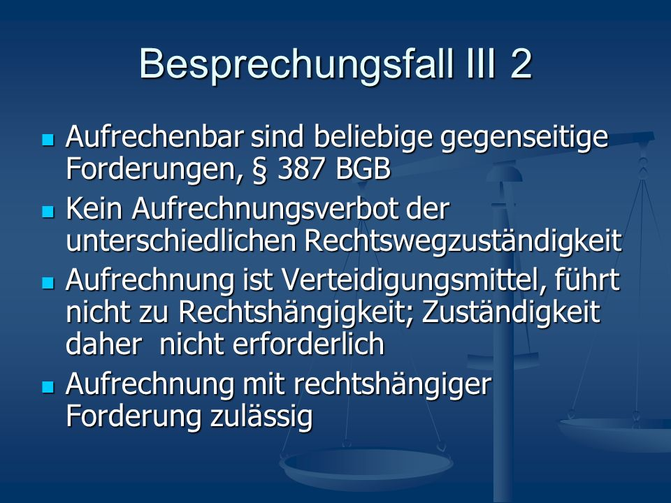 Besprechungsfall III 2 Aufrechenbar sind beliebige gegenseitige Forderungen, § 387 BGB.