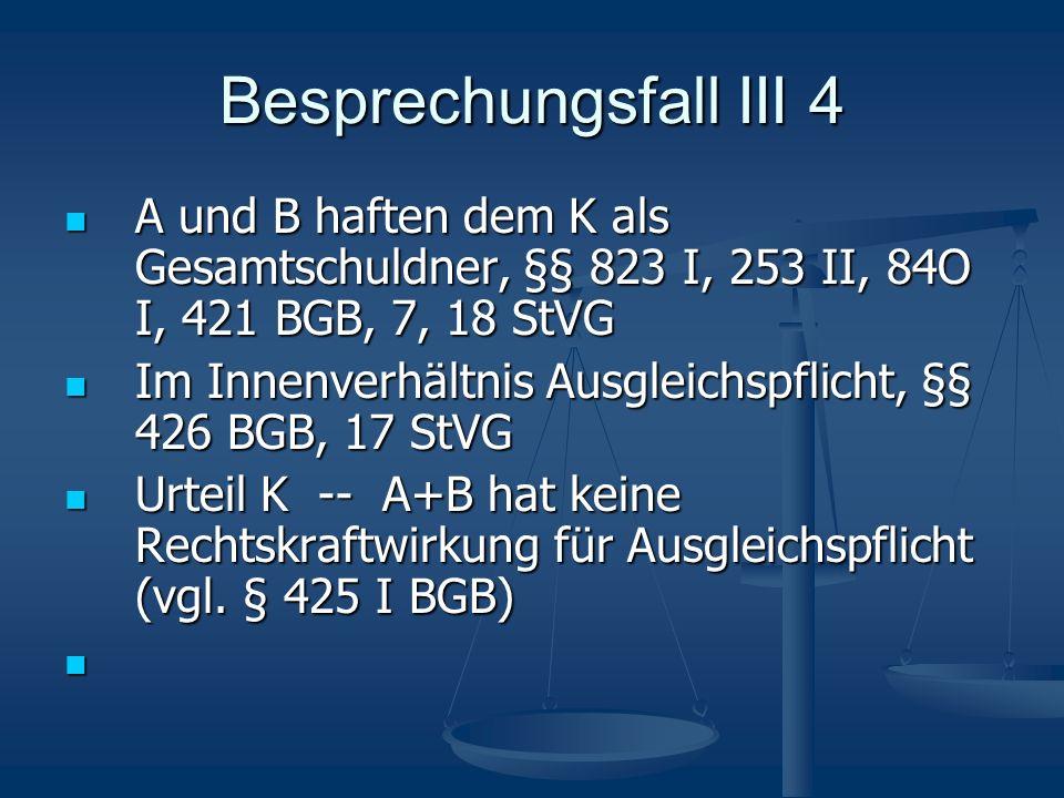 Besprechungsfall III 4 A und B haften dem K als Gesamtschuldner, §§ 823 I, 253 II, 84O I, 421 BGB, 7, 18 StVG.