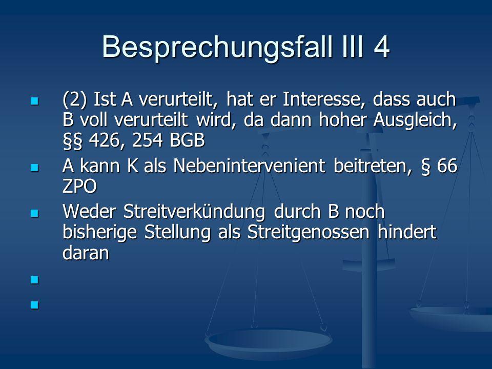 Besprechungsfall III 4 (2) Ist A verurteilt, hat er Interesse, dass auch B voll verurteilt wird, da dann hoher Ausgleich, §§ 426, 254 BGB.