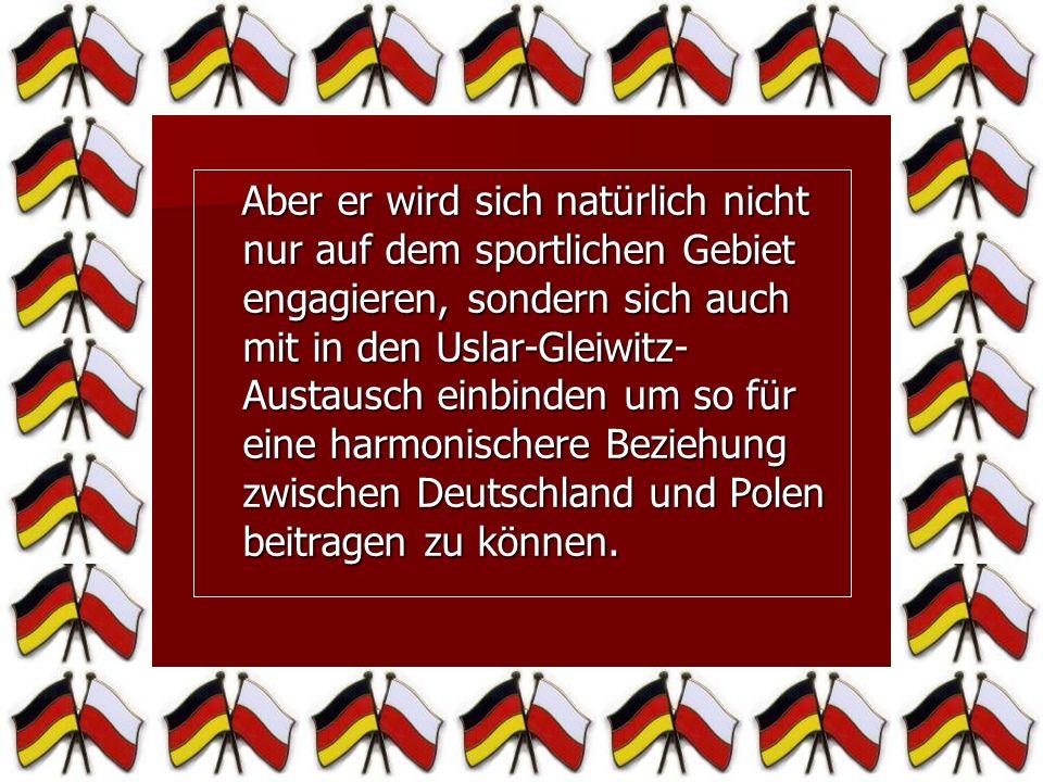 Aber er wird sich natürlich nicht nur auf dem sportlichen Gebiet engagieren, sondern sich auch mit in den Uslar-Gleiwitz-Austausch einbinden um so für eine harmonischere Beziehung zwischen Deutschland und Polen beitragen zu können.