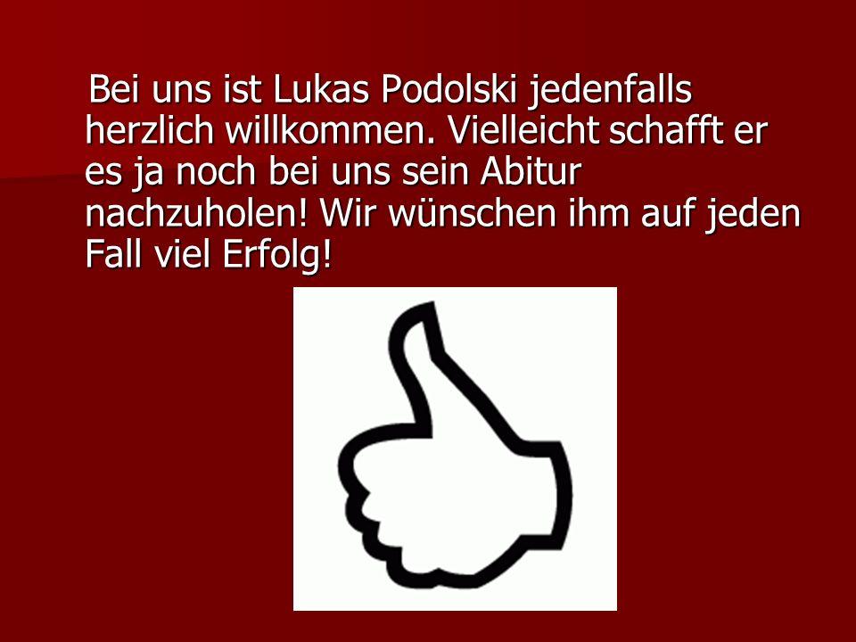 Bei uns ist Lukas Podolski jedenfalls herzlich willkommen