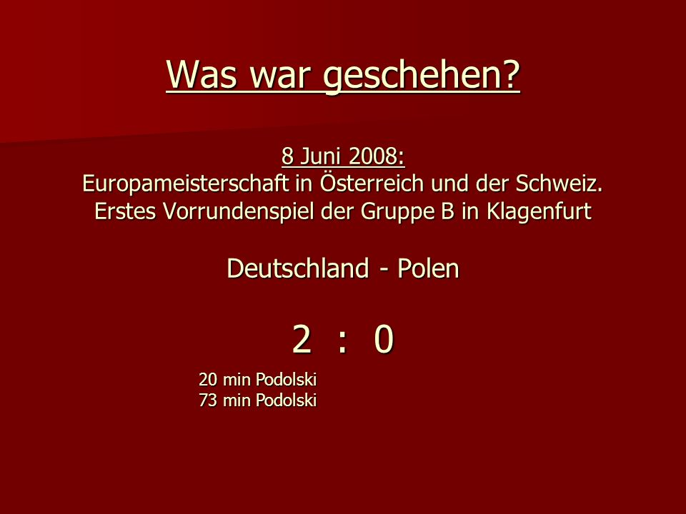 Was war geschehen 8 Juni 2008: Europameisterschaft in Österreich und der Schweiz. Erstes Vorrundenspiel der Gruppe B in Klagenfurt Deutschland - Polen 2 : 0