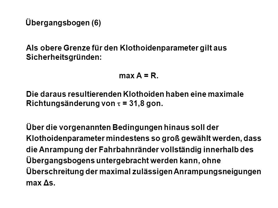 Übergangsbogen (6) Als obere Grenze für den Klothoidenparameter gilt aus Sicherheitsgründen: max A = R.