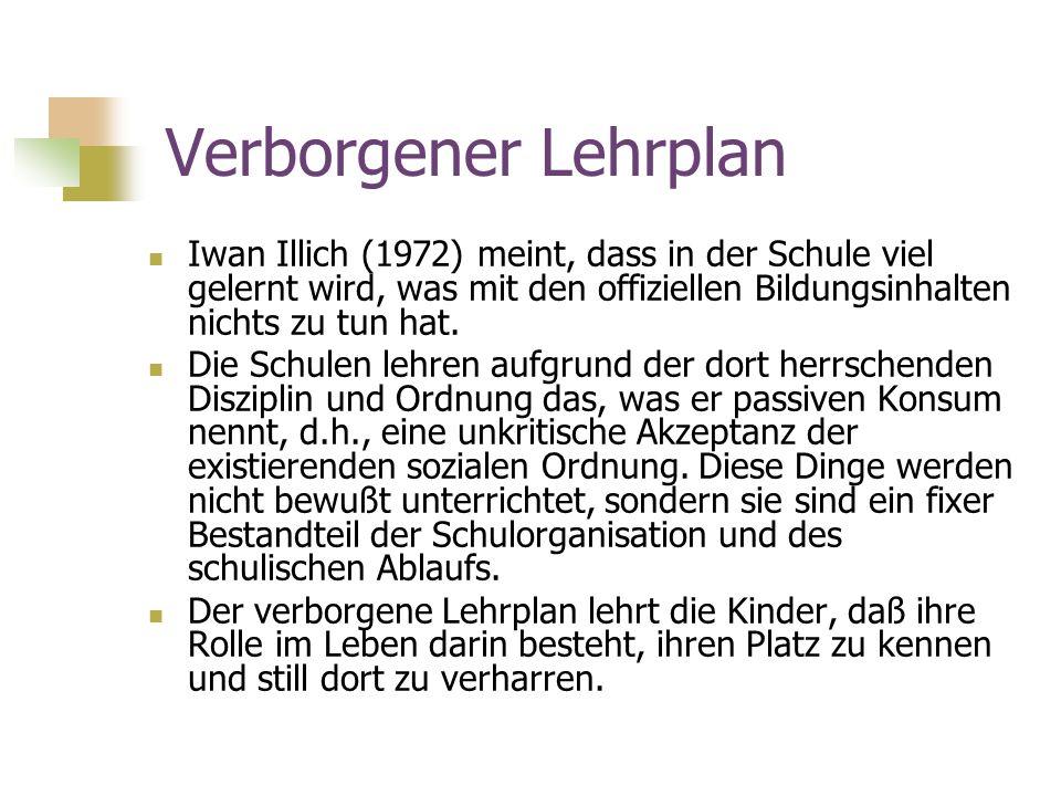 Verborgener Lehrplan Iwan Illich (1972) meint, dass in der Schule viel gelernt wird, was mit den offiziellen Bildungsinhalten nichts zu tun hat.