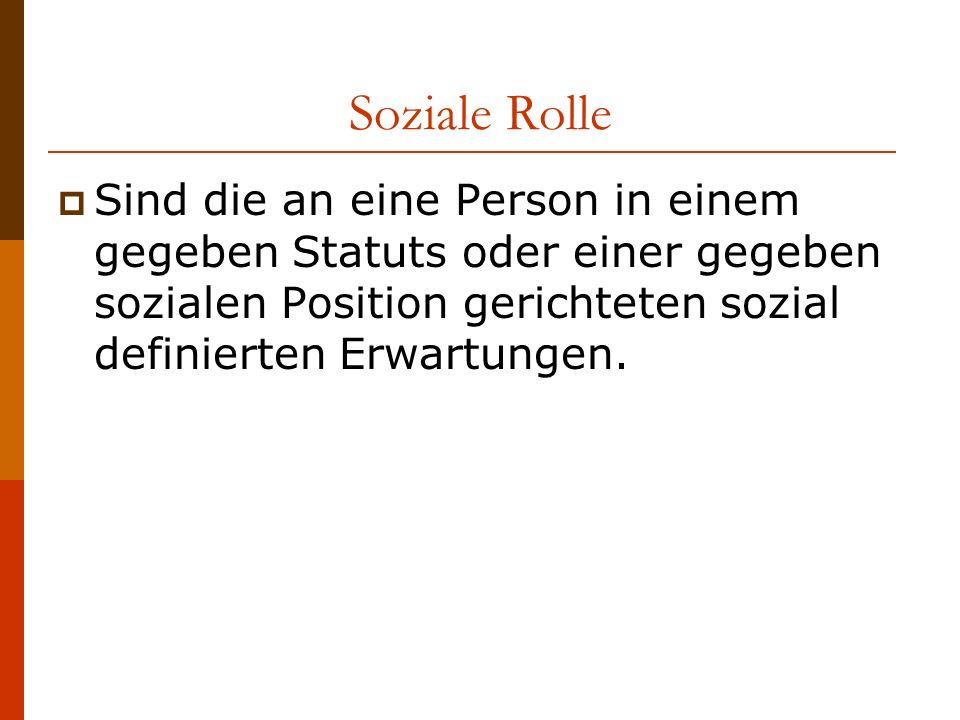 Soziale Rolle Sind die an eine Person in einem gegeben Statuts oder einer gegeben sozialen Position gerichteten sozial definierten Erwartungen.