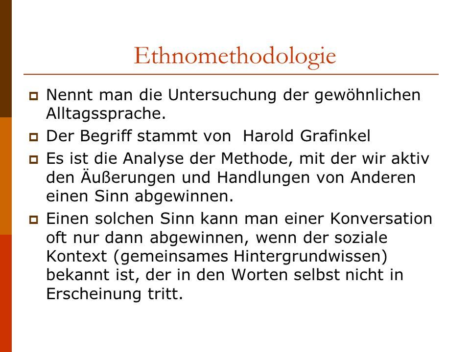 Ethnomethodologie Nennt man die Untersuchung der gewöhnlichen Alltagssprache. Der Begriff stammt von Harold Grafinkel.