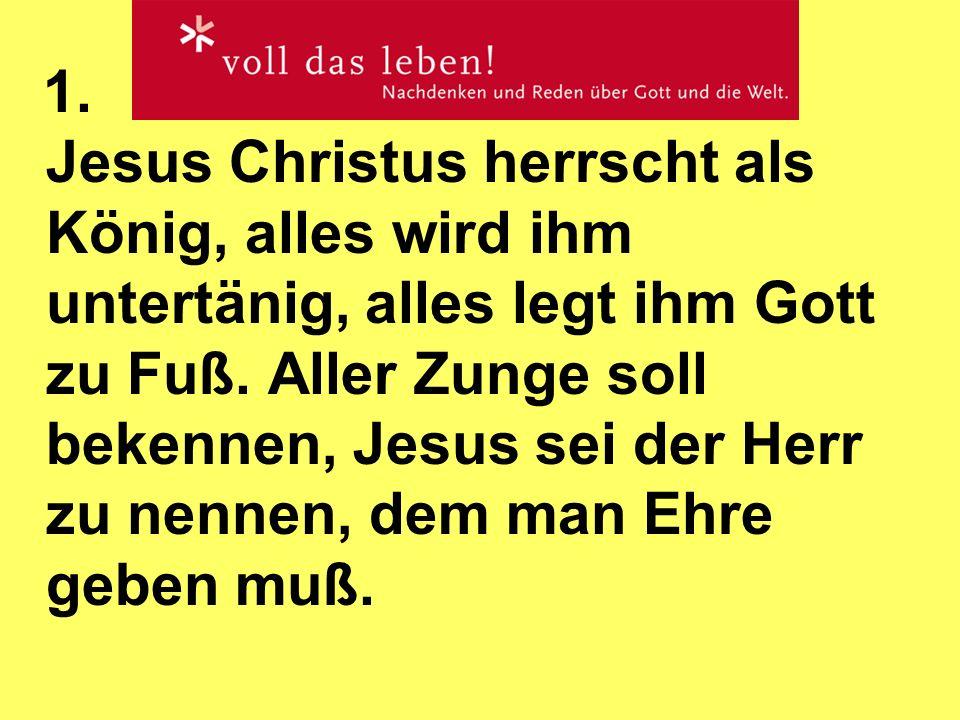 1. Jesus Christus herrscht als König, alles wird ihm untertänig, alles legt ihm Gott zu Fuß.