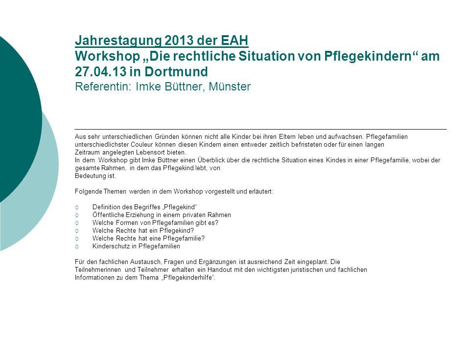 """Jahrestagung 2013 der EAH Workshop """"Die rechtliche Situation von Pflegekindern am 27.04.13 in Dortmund Referentin: Imke Büttner, Münster"""