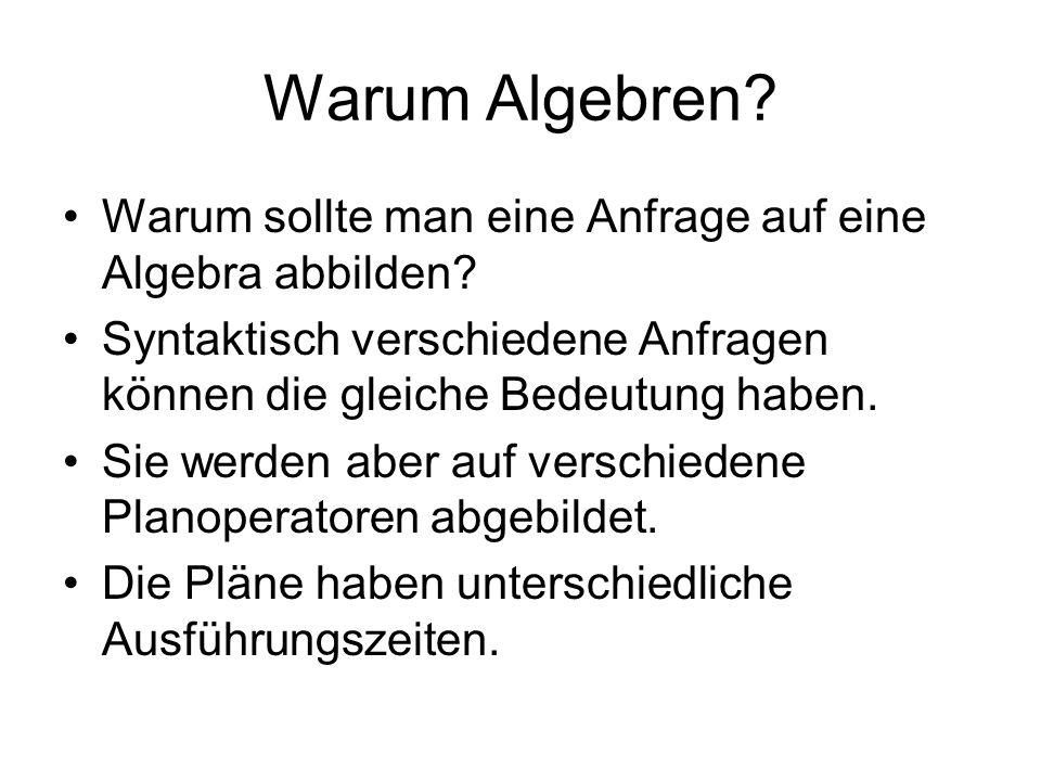 Warum Algebren Warum sollte man eine Anfrage auf eine Algebra abbilden Syntaktisch verschiedene Anfragen können die gleiche Bedeutung haben.