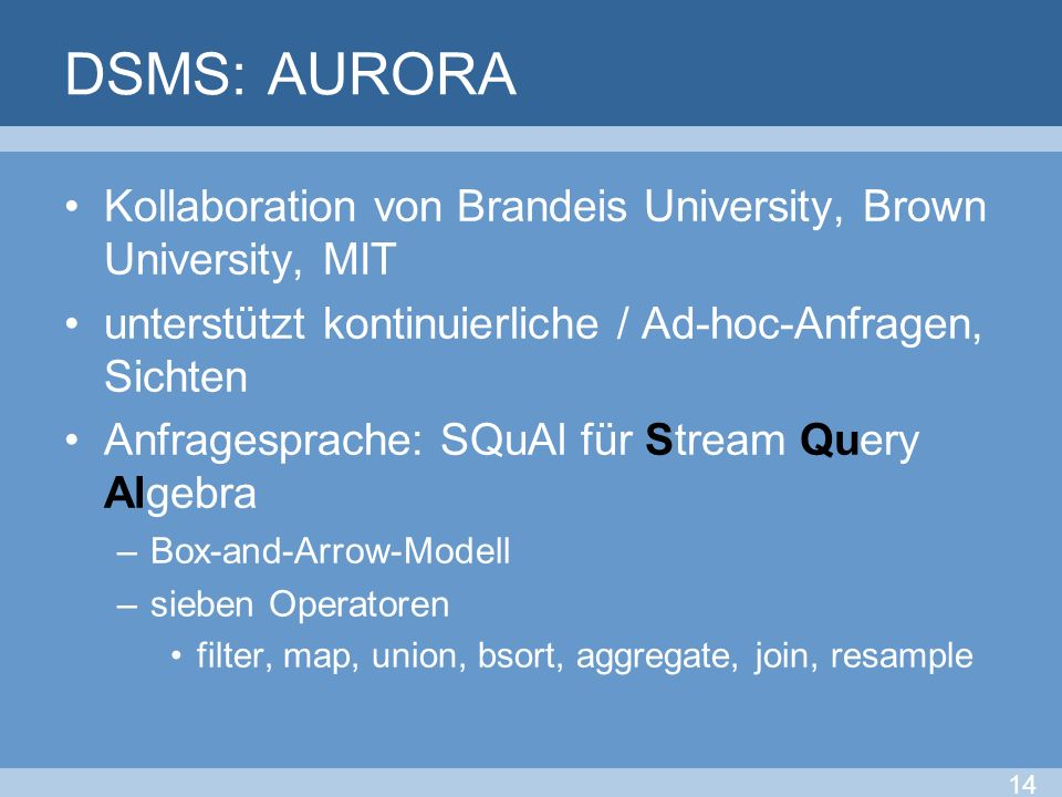 DSMS: AURORA Kollaboration von Brandeis University, Brown University, MIT. unterstützt kontinuierliche / Ad-hoc-Anfragen, Sichten.