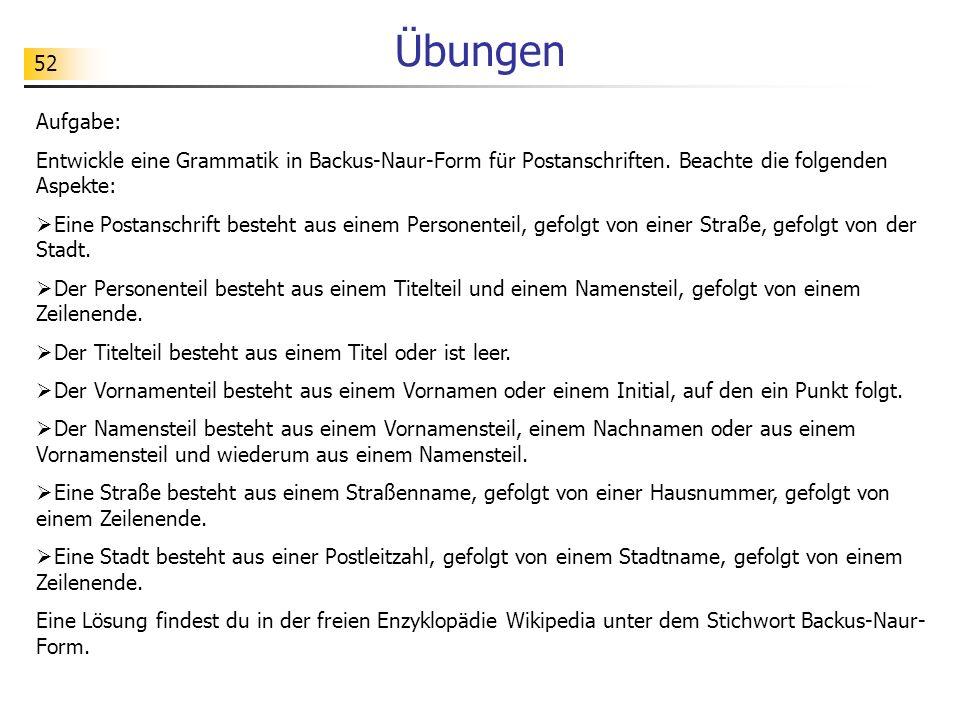 Übungen Aufgabe: Entwickle eine Grammatik in Backus-Naur-Form für Postanschriften. Beachte die folgenden Aspekte: