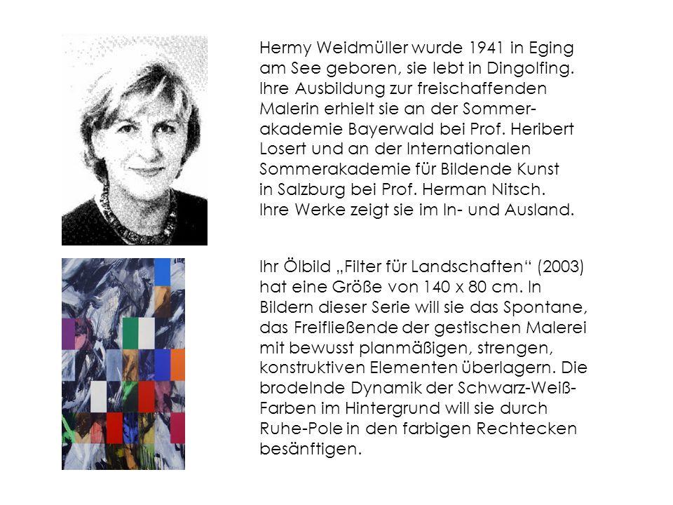 Hermy Weidmüller wurde 1941 in Eging am See geboren, sie lebt in Dingolfing. Ihre Ausbildung zur freischaffenden Malerin erhielt sie an der Sommer-akademie Bayerwald bei Prof. Heribert Losert und an der Internationalen Sommerakademie für Bildende Kunst in Salzburg bei Prof. Herman Nitsch. Ihre Werke zeigt sie im In- und Ausland.