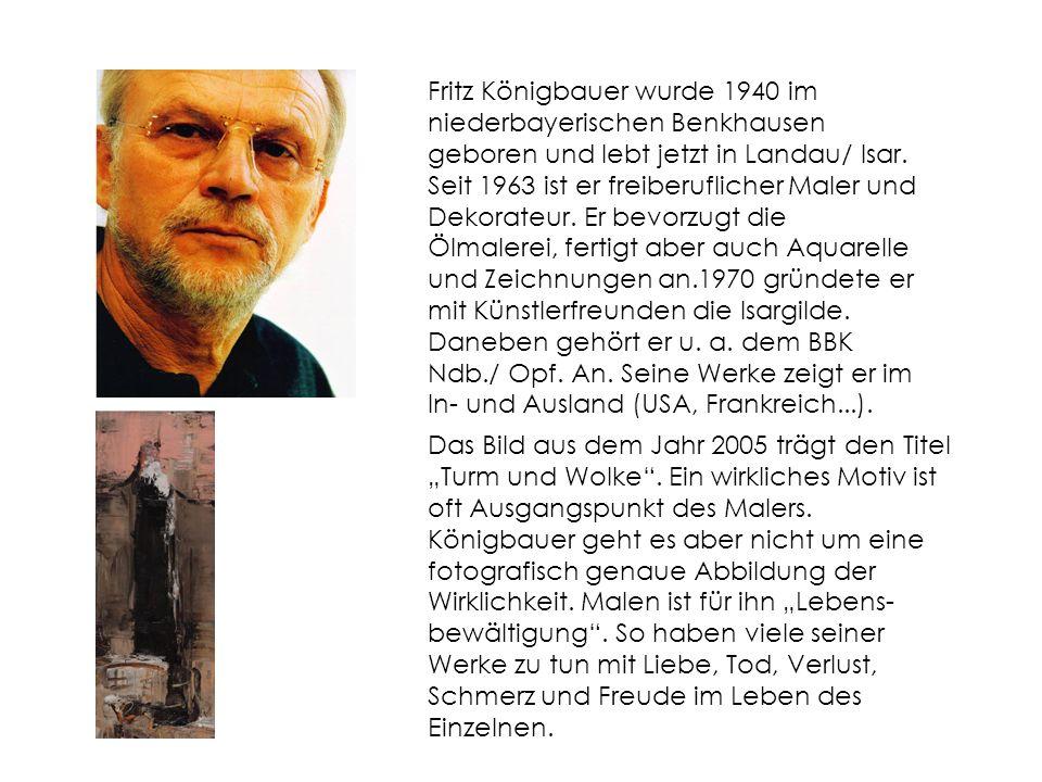 Fritz Königbauer wurde 1940 im niederbayerischen Benkhausen geboren und lebt jetzt in Landau/ Isar. Seit 1963 ist er freiberuflicher Maler und Dekorateur. Er bevorzugt die Ölmalerei, fertigt aber auch Aquarelle und Zeichnungen an.1970 gründete er mit Künstlerfreunden die Isargilde. Daneben gehört er u. a. dem BBK Ndb./ Opf. An. Seine Werke zeigt er im In- und Ausland (USA, Frankreich...).