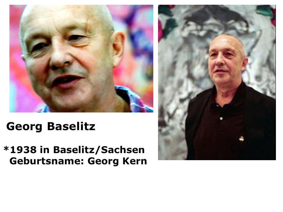 Georg Baselitz *1938 in Baselitz/Sachsen Geburtsname: Georg Kern
