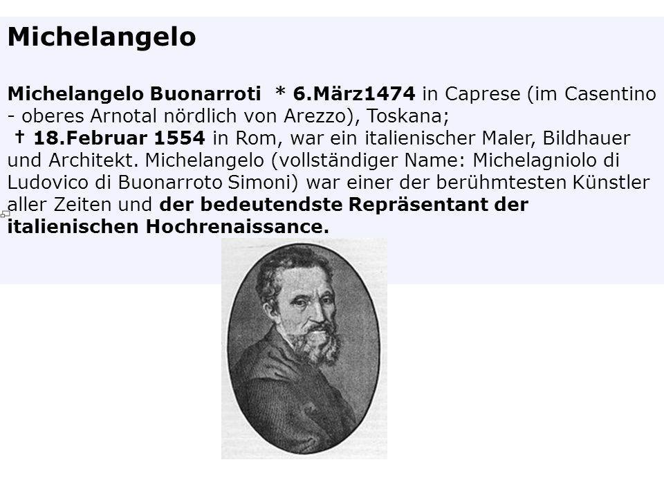 Michelangelo Michelangelo Buonarroti * 6.März1474 in Caprese (im Casentino - oberes Arnotal nördlich von Arezzo), Toskana;