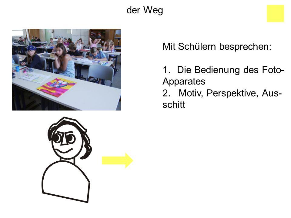 der Weg Mit Schülern besprechen: Die Bedienung des Foto- Apparates. 2. Motiv, Perspektive, Aus-