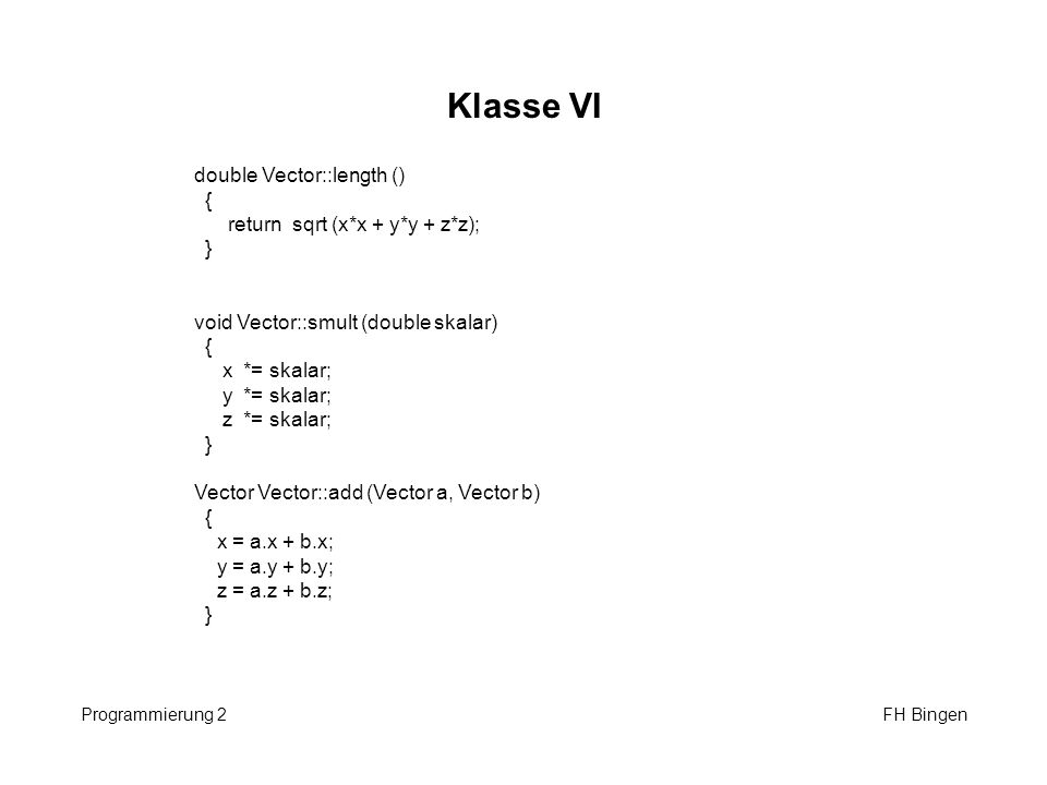 Klasse VI double Vector::length () { return sqrt (x*x + y*y + z*z); }