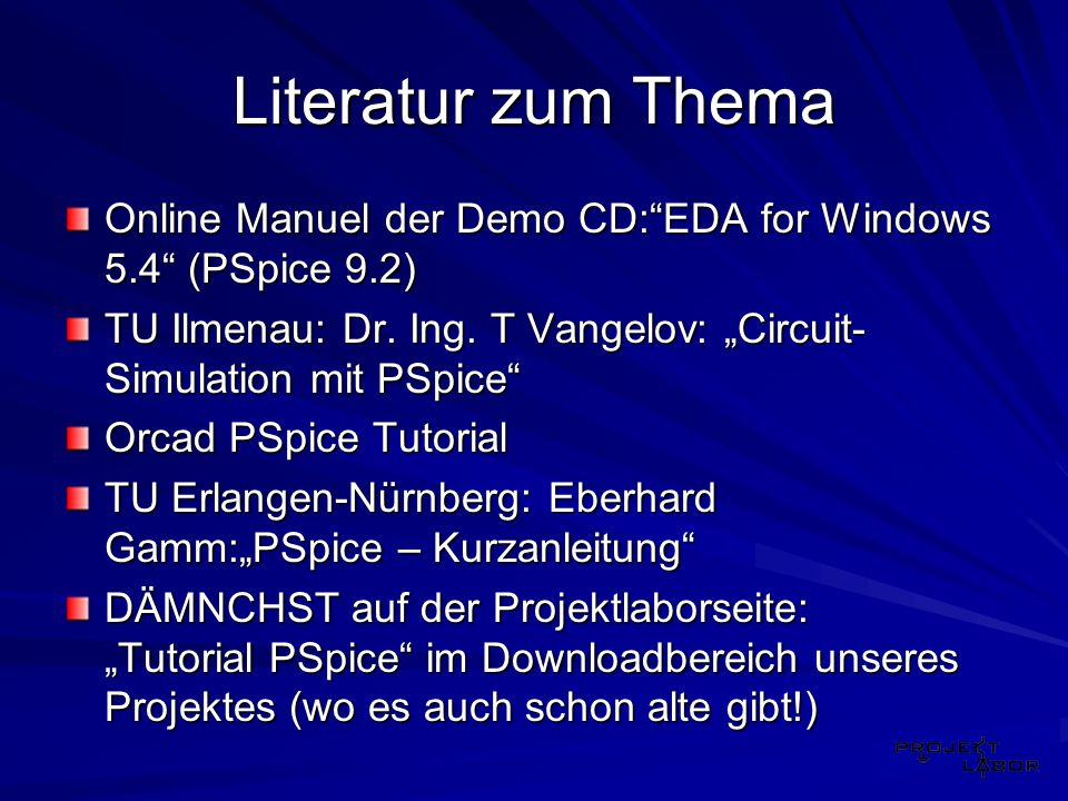 "Literatur zum Thema Online Manuel der Demo CD: EDA for Windows 5.4 (PSpice 9.2) TU Ilmenau: Dr. Ing. T Vangelov: ""Circuit-Simulation mit PSpice"