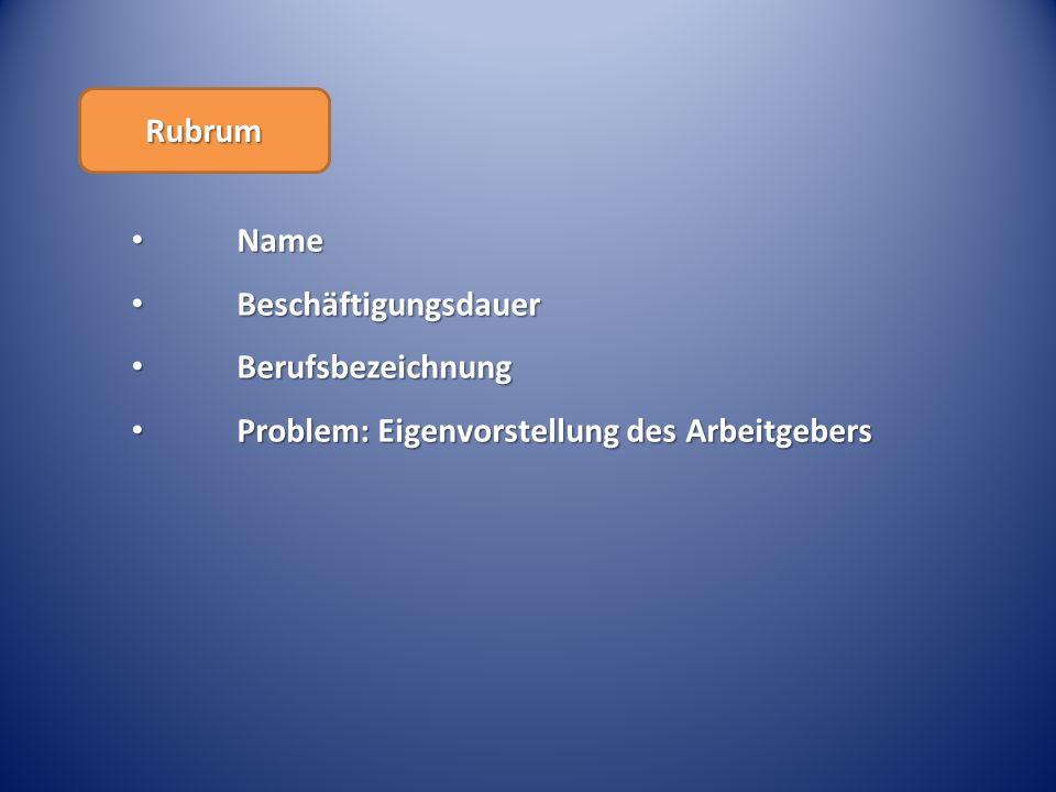 Rubrum Name Beschäftigungsdauer Berufsbezeichnung Problem: Eigenvorstellung des Arbeitgebers