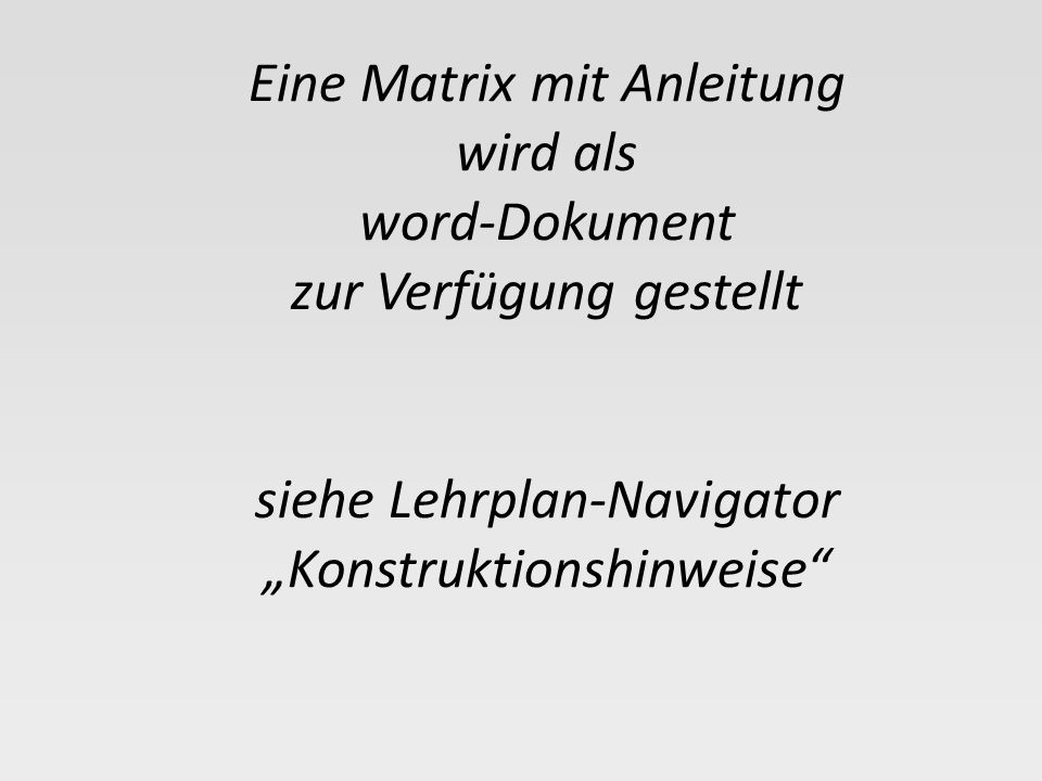 """Eine Matrix mit Anleitung wird als word-Dokument zur Verfügung gestellt siehe Lehrplan-Navigator """"Konstruktionshinweise"""