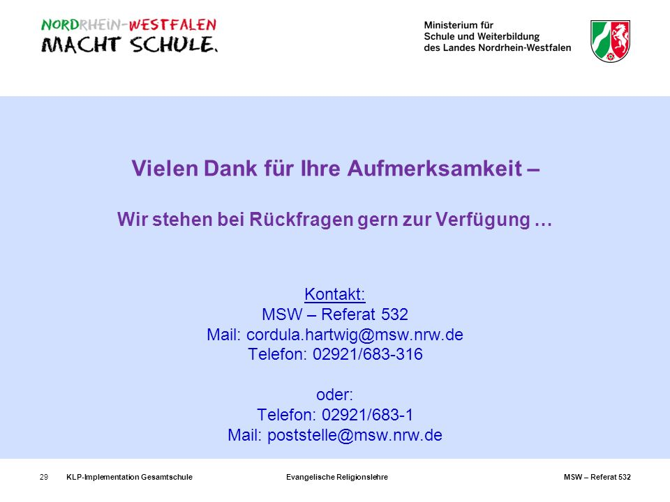 Vielen Dank für Ihre Aufmerksamkeit – Wir stehen bei Rückfragen gern zur Verfügung … Kontakt: MSW – Referat 532 Mail: cordula.hartwig@msw.nrw.de Telefon: 02921/683-316 oder: Telefon: 02921/683-1 Mail: poststelle@msw.nrw.de