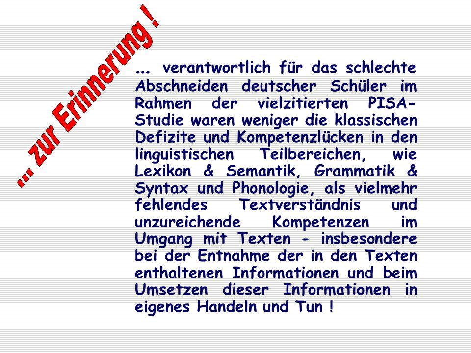 … verantwortlich für das schlechte Abschneiden deutscher Schüler im Rahmen der vielzitierten PISA-Studie waren weniger die klassischen Defizite und Kompetenzlücken in den linguistischen Teilbereichen, wie Lexikon & Semantik, Grammatik & Syntax und Phonologie, als vielmehr fehlendes Textverständnis und unzureichende Kompetenzen im Umgang mit Texten - insbesondere bei der Entnahme der in den Texten enthaltenen Informationen und beim Umsetzen dieser Informationen in eigenes Handeln und Tun !