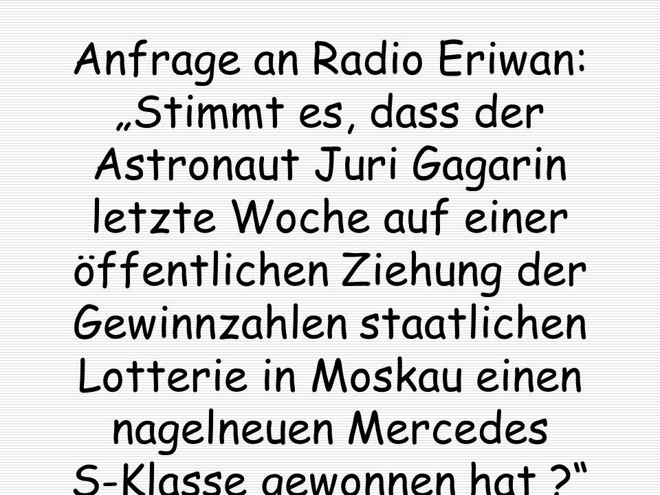 """Anfrage an Radio Eriwan: """"Stimmt es, dass der Astronaut Juri Gagarin letzte Woche auf einer öffentlichen Ziehung der Gewinnzahlen staatlichen Lotterie in Moskau einen nagelneuen Mercedes S-Klasse gewonnen hat"""