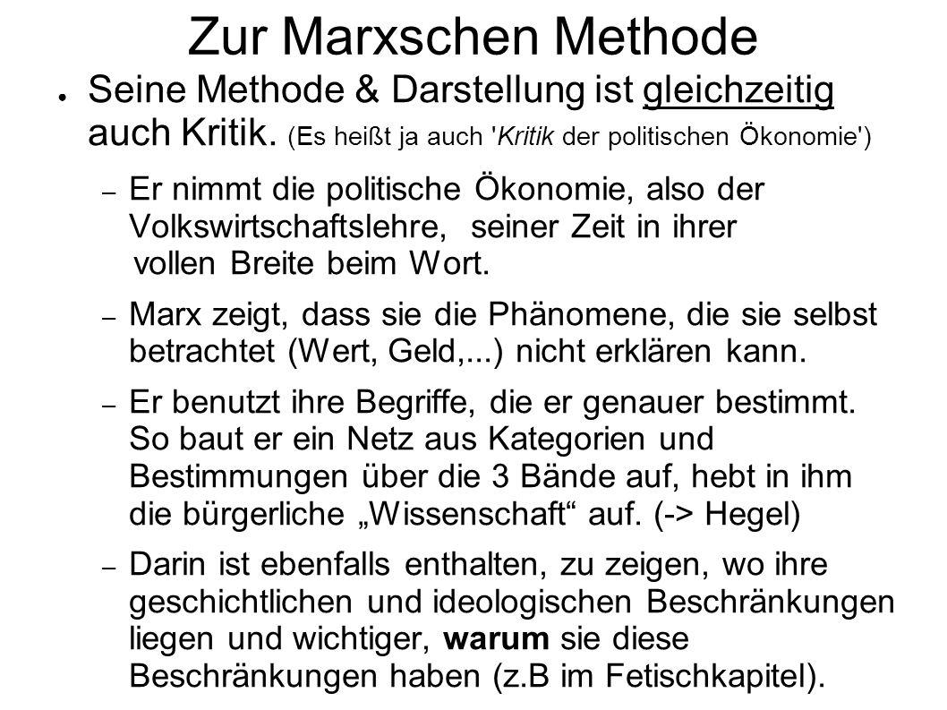 Zur Marxschen Methode Seine Methode & Darstellung ist gleichzeitig auch Kritik. (Es heißt ja auch Kritik der politischen Ökonomie )