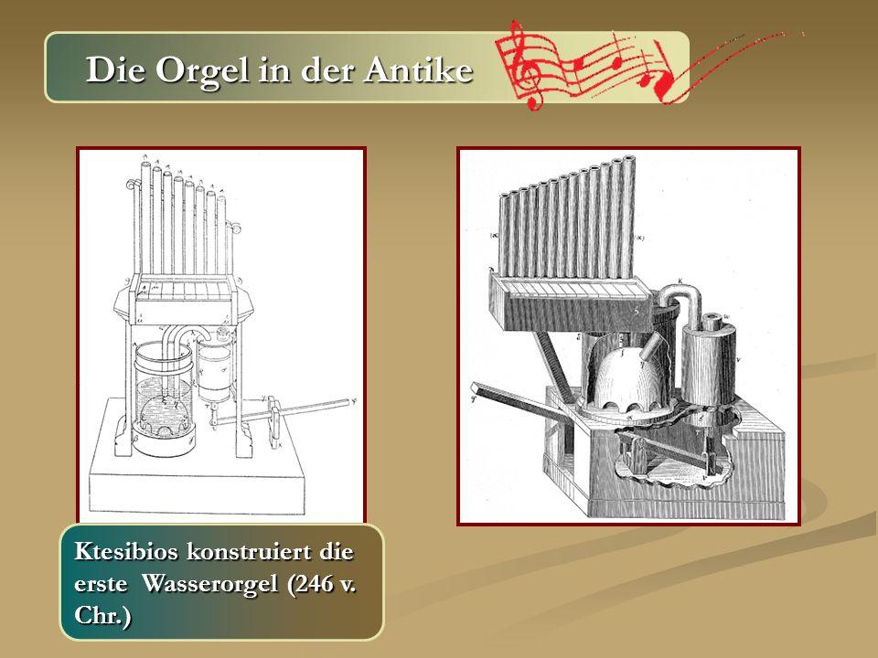Die Orgel in der Antike Ktesibios konstruiert die erste Wasserorgel (246 v. Chr.)