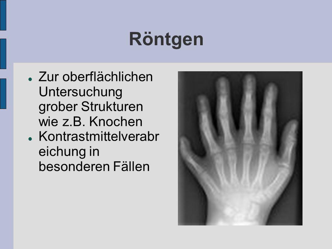 Röntgen Zur oberflächlichen Untersuchung grober Strukturen wie z.B.