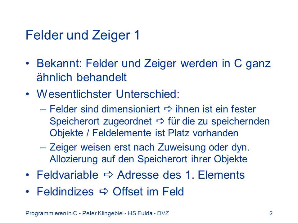 Felder und Zeiger 1 Bekannt: Felder und Zeiger werden in C ganz ähnlich behandelt. Wesentlichster Unterschied: