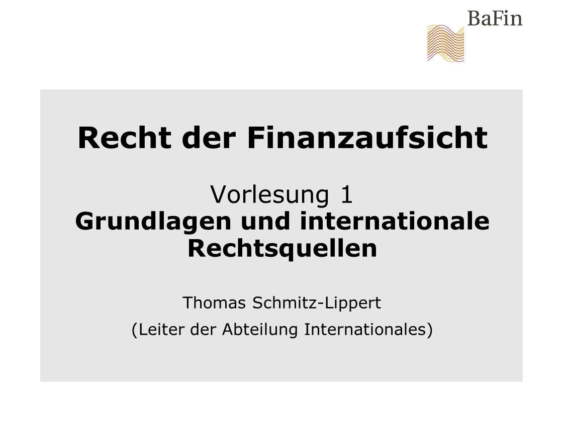 Recht der Finanzaufsicht Vorlesung 1 Grundlagen und internationale Rechtsquellen Thomas Schmitz-Lippert (Leiter der Abteilung Internationales)