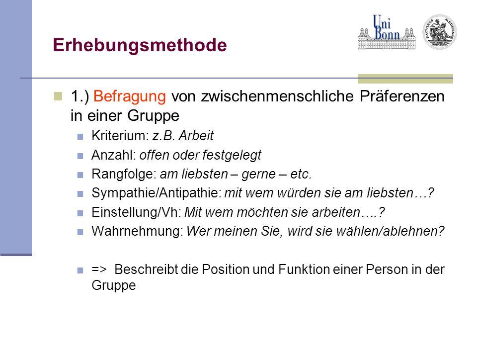 Erhebungsmethode1.) Befragung von zwischenmenschliche Präferenzen in einer Gruppe. Kriterium: z.B. Arbeit.