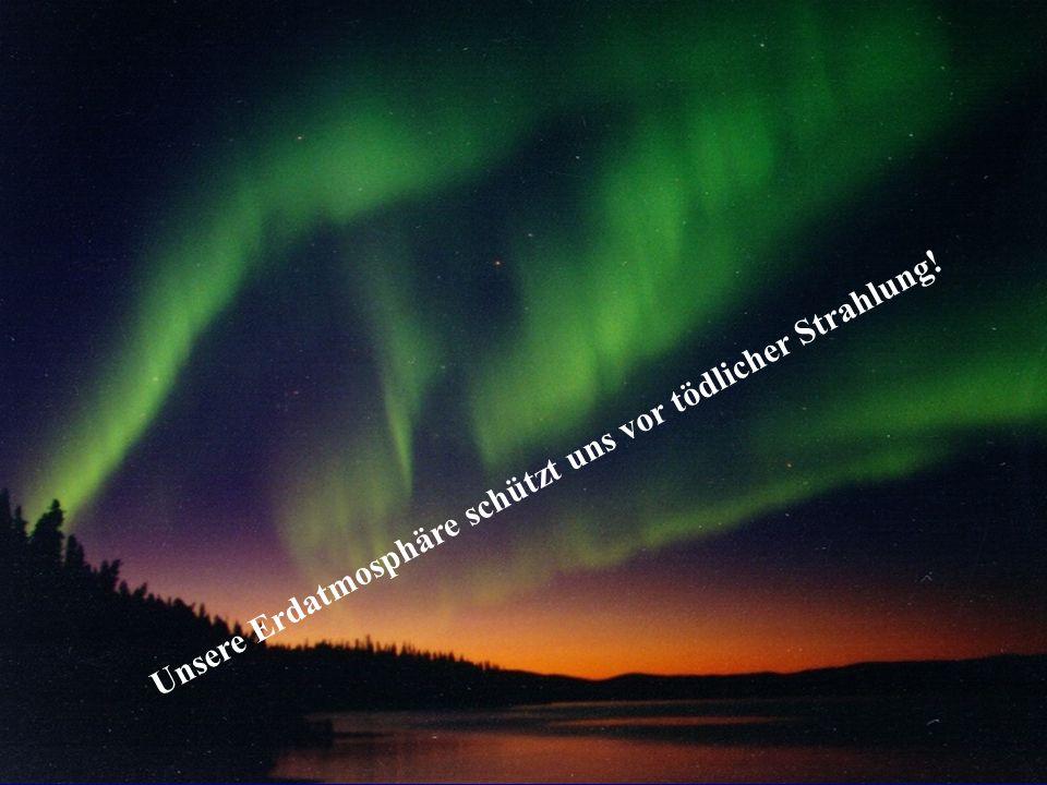Polarlichter Unsere Erdatmosphäre schützt uns vor tödlicher Strahlung!
