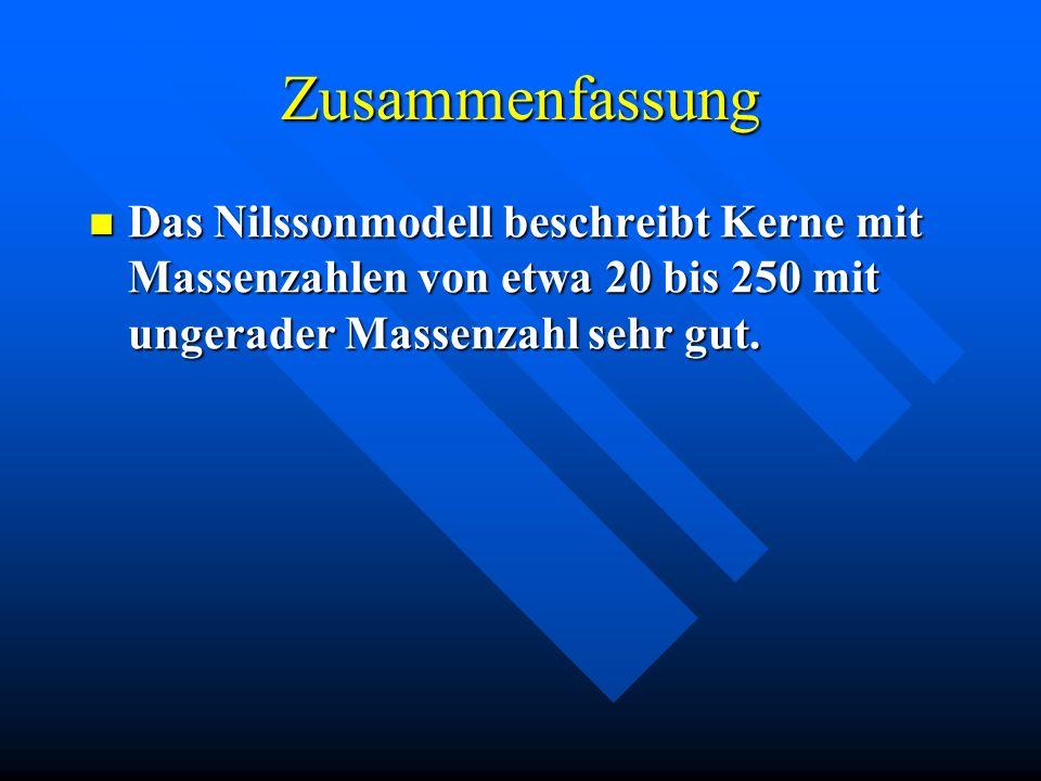 ZusammenfassungDas Nilssonmodell beschreibt Kerne mit Massenzahlen von etwa 20 bis 250 mit ungerader Massenzahl sehr gut.
