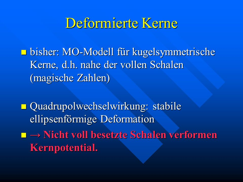 Deformierte Kerne bisher: MO-Modell für kugelsymmetrische Kerne, d.h. nahe der vollen Schalen (magische Zahlen)