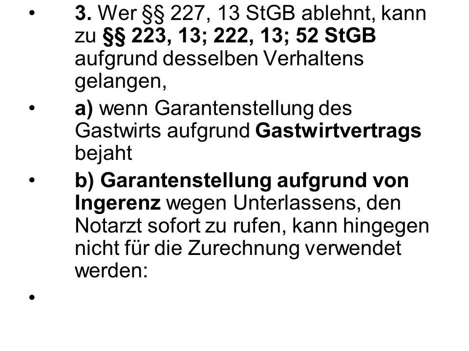 3. Wer §§ 227, 13 StGB ablehnt, kann zu §§ 223, 13; 222, 13; 52 StGB aufgrund desselben Verhaltens gelangen,