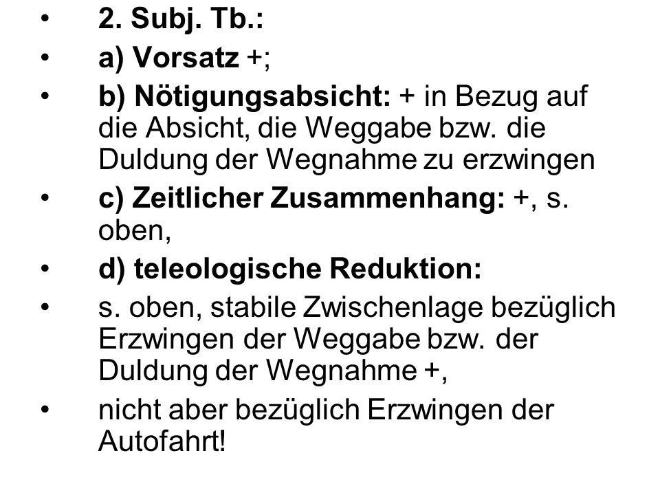 2. Subj. Tb.:a) Vorsatz +; b) Nötigungsabsicht: + in Bezug auf die Absicht, die Weggabe bzw. die Duldung der Wegnahme zu erzwingen.