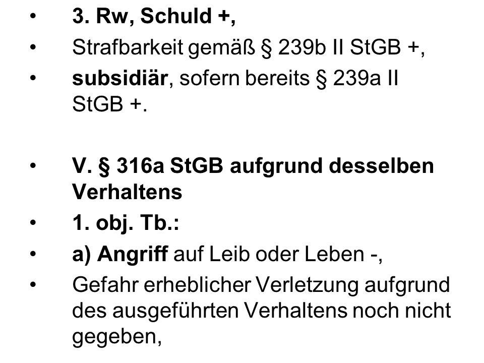3. Rw, Schuld +,Strafbarkeit gemäß § 239b II StGB +, subsidiär, sofern bereits § 239a II StGB +. V. § 316a StGB aufgrund desselben Verhaltens.