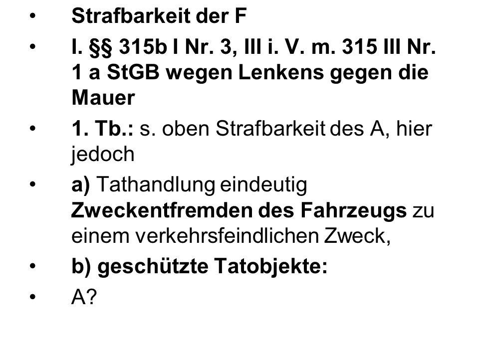 Strafbarkeit der F I. §§ 315b I Nr. 3, III i. V. m. 315 III Nr. 1 a StGB wegen Lenkens gegen die Mauer.