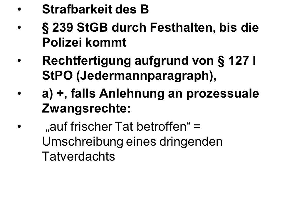 Strafbarkeit des B § 239 StGB durch Festhalten, bis die Polizei kommt. Rechtfertigung aufgrund von § 127 I StPO (Jedermannparagraph),